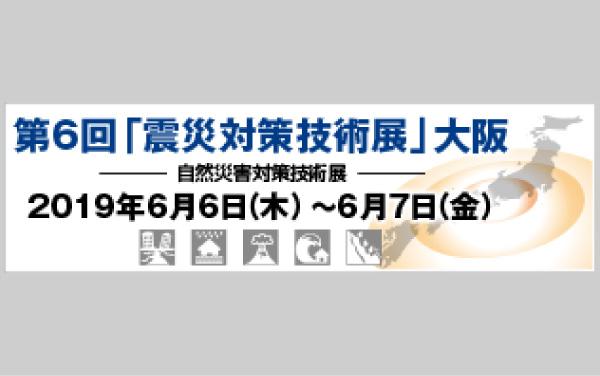 第6回「震災対策技術展」大阪(2019年6月6日、7日)に出展します。